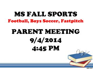 MS FALL SPORTS Football, Boys Soccer, Fastpitch PARENT MEETING 9/4/2014 4:45 PM