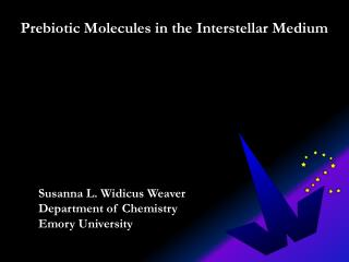 Prebiotic Molecules in  the Interstellar Medium 	Susanna L. Widicus Weaver