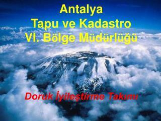 Antalya  Tapu ve Kadastro VI. B ö lge M ü d ü rl ü ğ ü Doruk İyileştirme Takımı