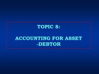 TOPIC 8: ACCOUNTING FOR ASSET -DEBTOR