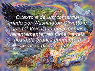O texto   de um comercial criado por Washington Olivetto e que foi Veiculado nos cinemas recentemente. No filme , a tela