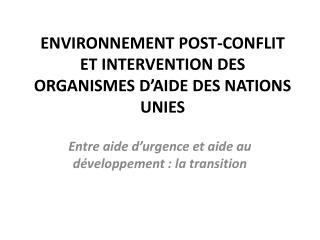 ENVIRONNEMENT POST-CONFLIT ET INTERVENTION DES ORGANISMES D'AIDE DES NATIONS UNIES