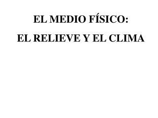 EL MEDIO FÍSICO: EL RELIEVE Y EL CLIMA