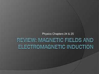 Review: Magnetic Fields and  Electromagnetic Induction