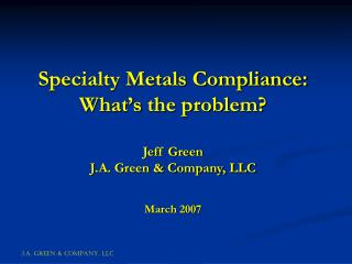 Specialty Metals Compliance: What's the problem? Jeff Green J.A. Green & Company, LLC March 2007