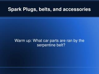 Spark Plugs, belts, and accessories
