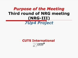 Purpose of the Meeting Third round of NRG meeting (NRG-III) 7Up4 Project