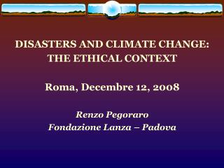 DISASTERS AND CLIMATE CHANGE: THE ETHICAL CONTEXT Roma, Decembre 12, 2008 Renzo Pegoraro