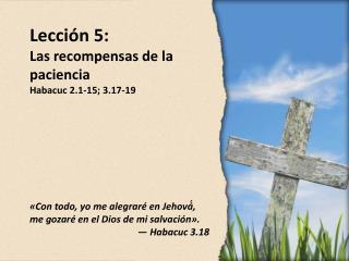 Lección  5 : Las recompensas de la paciencia Habacuc 2.1-15; 3.17-19