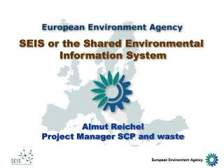 SEIS or the Shared Environmental  Information System Almut Reichel Project Manager SCP and waste