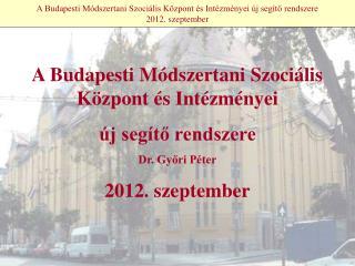 A Budapesti Módszertani Szociális Központ és Intézményei új segítő rendszere 2012. szeptember