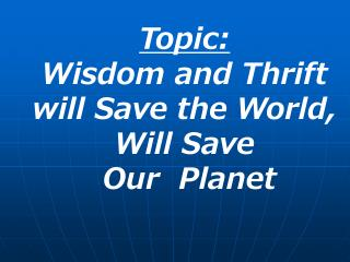 Topic: Wisdom and Thrift will Save the World, Will Save  Our  Planet