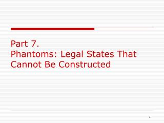 Part 7. Phantoms: Legal States That Cannot Be Constructed