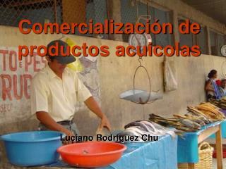 Comercialización de productos acuicolas Luciano Rodríguez Chu
