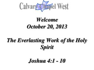 Welcome October 20, 2013 The Everlasting Work of the Holy Spirit  Joshua 4:1 - 10