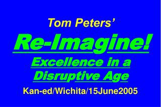 Tom Peters�   Re-Ima g ine! Excellence in a Disru p tive A g e Kan-ed/Wichita/15June2005