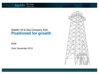 Aladdin Oil & Gas Company ASA Positioned for growth EGM Oslo, November 2010