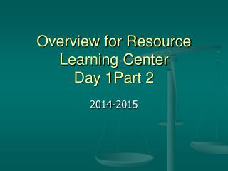 Overview for Resource Learning Center Day 1Part 2