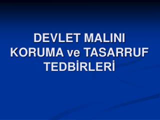 DEVLET MALINI KORUMA ve TASARRUF TEDBIRLERI