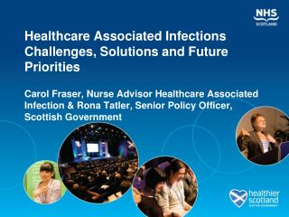 Healthcare Associated Infections Challenges, Solutions and Future Priorities  Carol Fraser, Nurse Advisor Healthcare Ass
