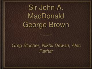 Sir John A. MacDonald George Brown