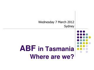 ABF  in Tasmania Where are we?