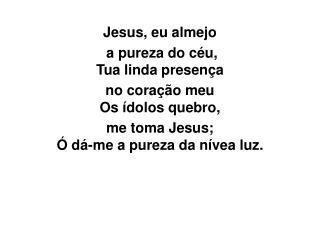 Jesus, eu almejo  a pureza do céu, Tua linda presença  no coração meu Os ídolos quebro,