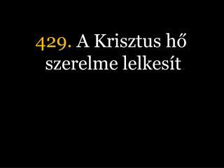 429.  A Krisztus hő szerelme lelkesít