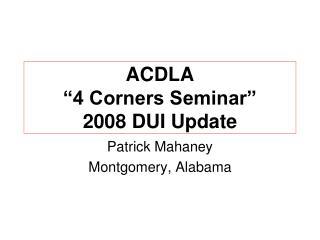 "ACDLA  ""4 Corners Seminar"" 2008 DUI Update"