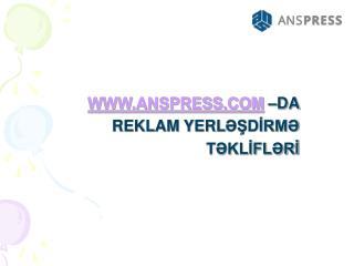 WWW.ANSPRESS.COM –DA  REKLAM YERL ƏŞDİRMƏ TƏKLİFLƏRİ