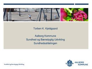 Torben K. Kjeldgaard Aalborg Kommune  Sundhed og Bæredygtig Udvikling  Sundhedsafdelingen