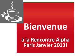 Bienvenue  � la Rencontre Alpha Paris Janvier 2013!
