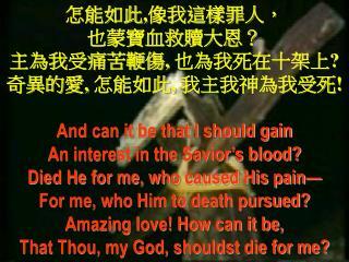 怎能如此 , 像我這樣罪人, 也蒙寶血救贖大恩? 主為我受痛苦鞭傷 ,  也為我死在十架上 ? 奇異的愛 ,  怎能如此 ,  我主我神為我受死 !