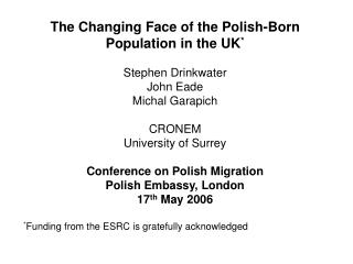 The Changing Face of the Polish-Born Population in the UK * Stephen Drinkwater John Eade
