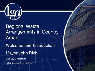 Regional Waste Arrangements in Country Areas Welcome and Introduction Mayor John Rich