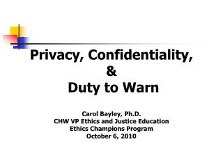 Privacy, Confidentiality, &  Duty to Warn Carol Bayley, Ph.D. CHW VP Ethics and Justice Education