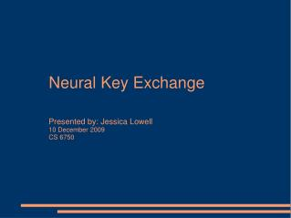Neural Key Exchange Presented by: Jessica Lowell 10 December 2009 CS 6750