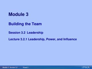 Module 3 Building the Team Session 3.2 Leadership Lecture 3.2.1 Leadership, Power, and Influence