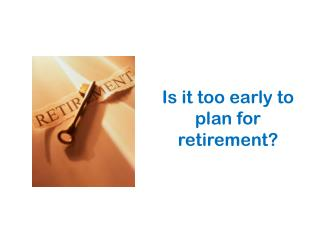 Is it too early to plan for retirement?