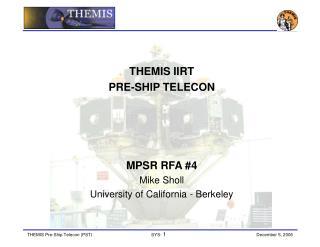THEMIS IIRT PRE-SHIP TELECON  MPSR RFA #4 Mike Sholl University of California - Berkeley
