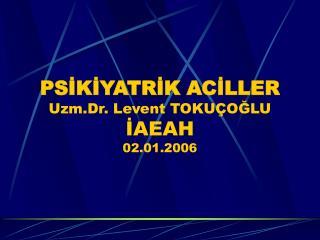PSİKİYATRİK ACİLLER Uzm.Dr. Levent TOKUÇOĞLU İAEAH 02.01.2006