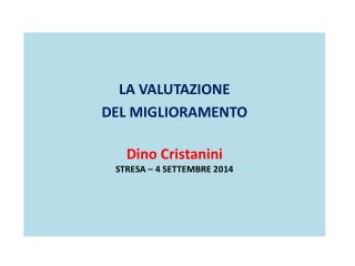 LA VALUTAZIONE  DEL MIGLIORAMENTO Dino  Cristanini STRESA – 4 SETTEMBRE 2014