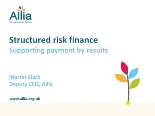 Structured risk finance Supporting payment by results Martin Clark Deputy CEO, Allia