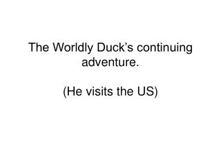 The Worldly Duck's continuing adventure. (He visits the US)