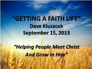 """ GETTING A FAITH LIFT"" Dave  Klusacek September  15, 2013  "" Helping People Meet Christ"