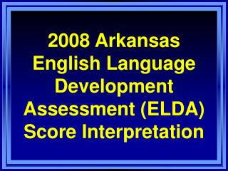 2008 Arkansas English Language Development Assessment (ELDA) Score Interpretation