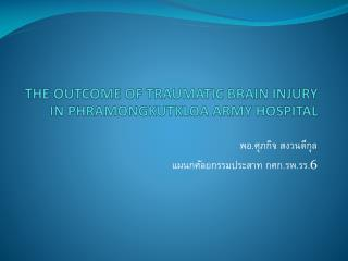 THE OUTCOME OF TRAUMATIC BRAIN INJURY IN PHRAMONGKUTKLOA ARMY HOSPITAL