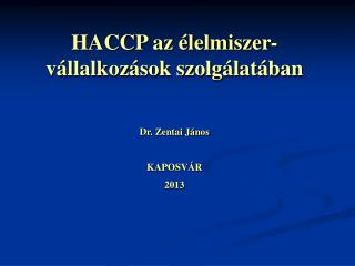 HACCP az élelmiszer-vállalkozások szolgálatában Dr. Zentai János KAPOSVÁR 2013