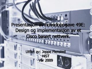 Presentasjon av hovedoppgave 49E: Design og implementasjon av et Cisco basert nettverk. 