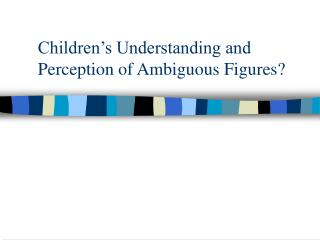 Children�s Understanding and Perception of Ambiguous Figures?